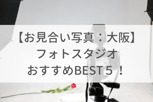 【お見合い写真】大阪でオススメのフォトスタジオBEST5!