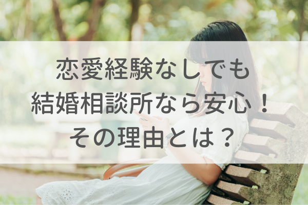 恋愛経験なしでも結婚相談所なら安心して婚活できる理由!