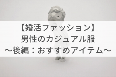 【婚活ファッション】男性カジュアル服 〜後編:おすすめアイテム〜